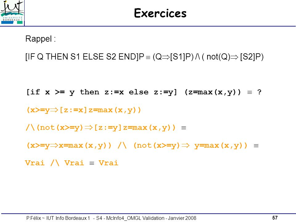 Exercices Rappel : [IF Q THEN S1 ELSE S2 END]P  (Q[S1]P) /\ ( not(Q) [S2]P) [if x >= y then z:=x else z:=y] (z=max(x,y)) 
